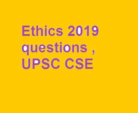 Ethics 2019 questions , UPSC CSE