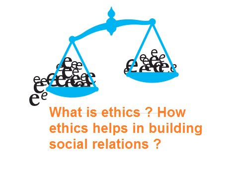 What is ethics ? How ethics helps in building social relations ?
