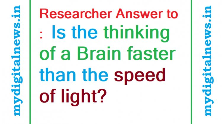 Researcher Answer to : Is the thinking of a brain faster than the speed of light?