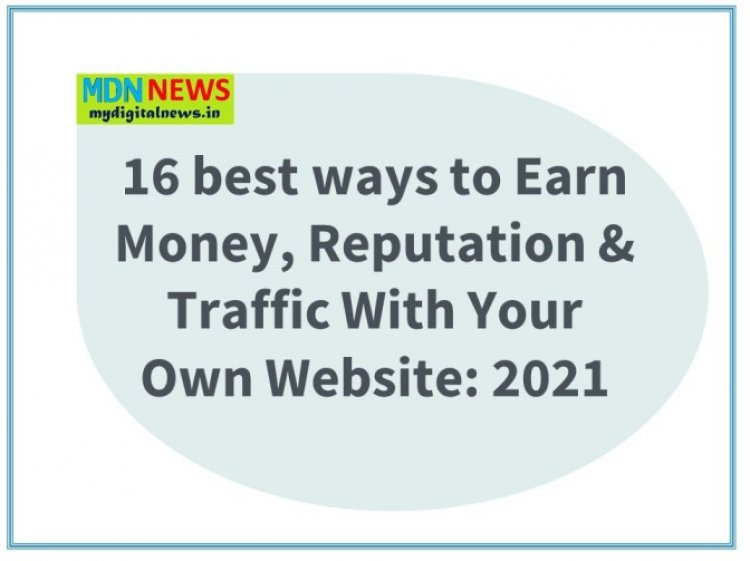 16 best ways to Earn Money and Reputation and Traffic With Your Own Website 2021