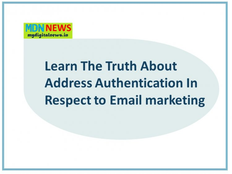 Learn The Truth About Address Authentication In Respect to Email marketing