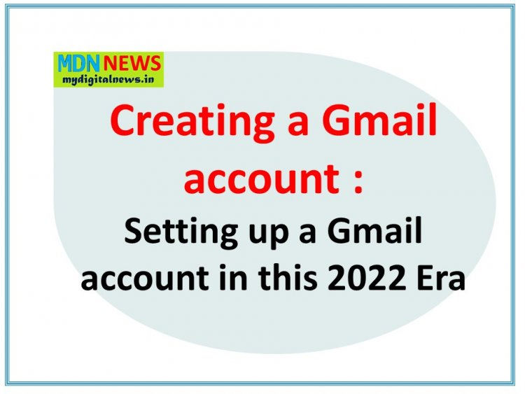 Creating Setting up a Gmail account in this 2022 Era